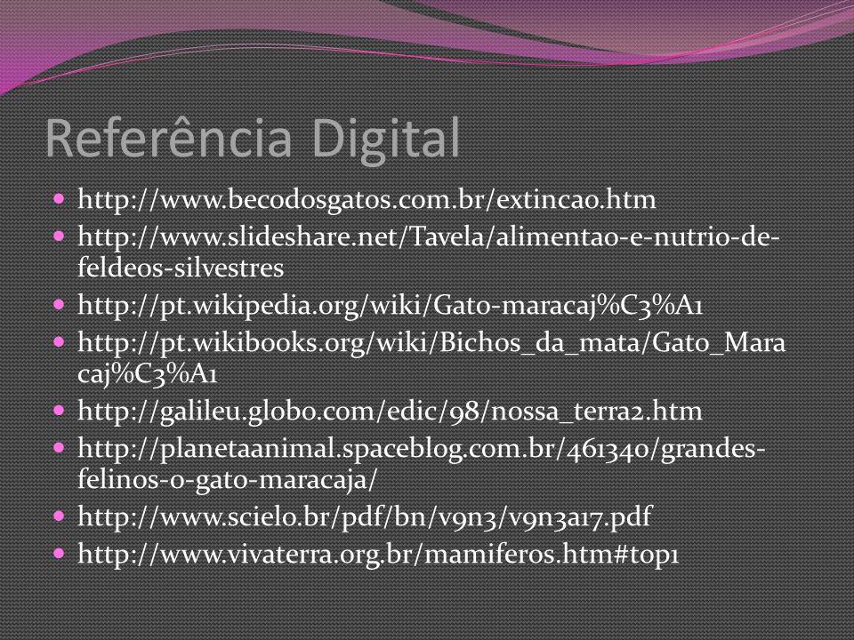 Referência Digital http://www.becodosgatos.com.br/extincao.htm http://www.slideshare.net/Tavela/alimentao-e-nutrio-de- feldeos-silvestres http://pt.wikipedia.org/wiki/Gato-maracaj%C3%A1 http://pt.wikibooks.org/wiki/Bichos_da_mata/Gato_Mara caj%C3%A1 http://galileu.globo.com/edic/98/nossa_terra2.htm http://planetaanimal.spaceblog.com.br/461340/grandes- felinos-o-gato-maracaja/ http://www.scielo.br/pdf/bn/v9n3/v9n3a17.pdf http://www.vivaterra.org.br/mamiferos.htm#top1