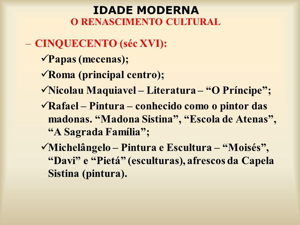IDADE MODERNA O RENASCIMENTO CULTURAL –CINQUECENTO (séc XVI): Papas (mecenas); Roma (principal centro); Nicolau Maquiavel – Literatura – O Príncipe; R