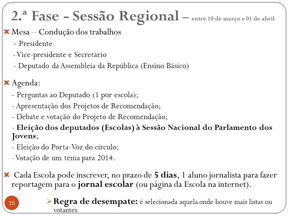15 2.ª Fase - Sessão Regional – entre 10 de março e 01 de abril Mesa – Condução dos trabalhos - Presidente - Vice-presidente e Secretário - Deputado da Assembleia da República (Ensino Básico) Agenda: - Perguntas ao Deputado (1 por escola); - Apresentação dos Projetos de Recomendação; - Debate e votação do Projeto de Recomendação; - Eleição dos deputados (Escolas) à Sessão Nacional do Parlamento dos Jovens; - Eleição do Porta-Voz do círculo; - Votação de um tema para 2014.