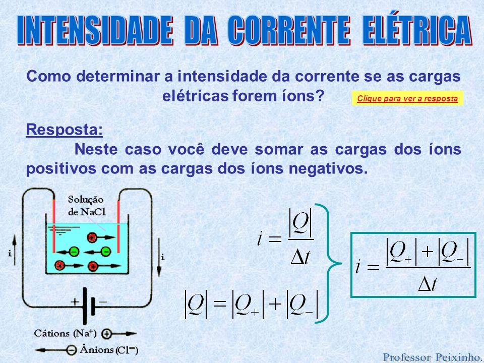 Como determinar a intensidade da corrente se as cargas elétricas forem íons? Resposta: Neste caso você deve somar as cargas dos íons positivos com as