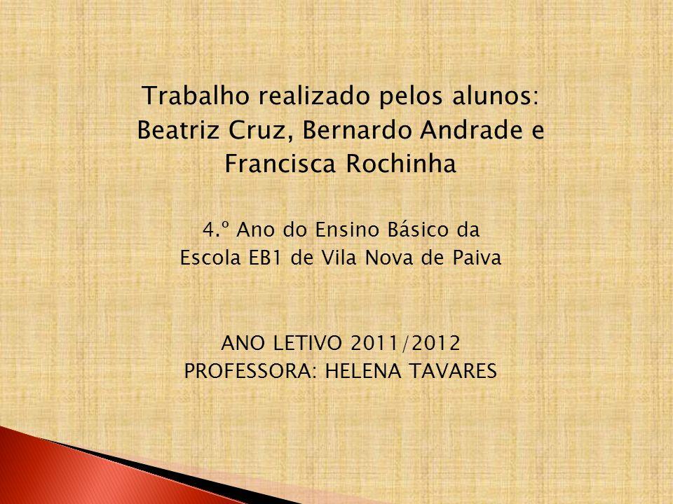 Trabalho realizado pelos alunos: Beatriz Cruz, Bernardo Andrade e Francisca Rochinha 4.º Ano do Ensino Básico da Escola EB1 de Vila Nova de Paiva ANO LETIVO 2011/2012 PROFESSORA: HELENA TAVARES