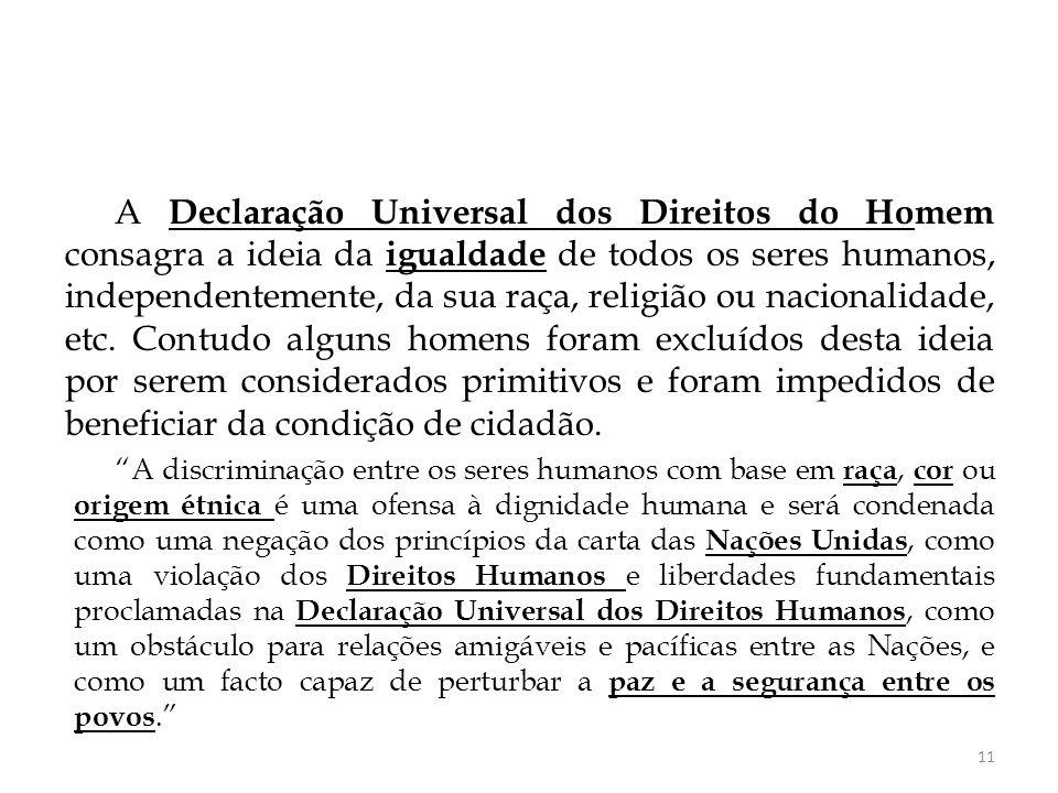 A Declaração Universal dos Direitos do Homem consagra a ideia da igualdade de todos os seres humanos, independentemente, da sua raça, religião ou naci