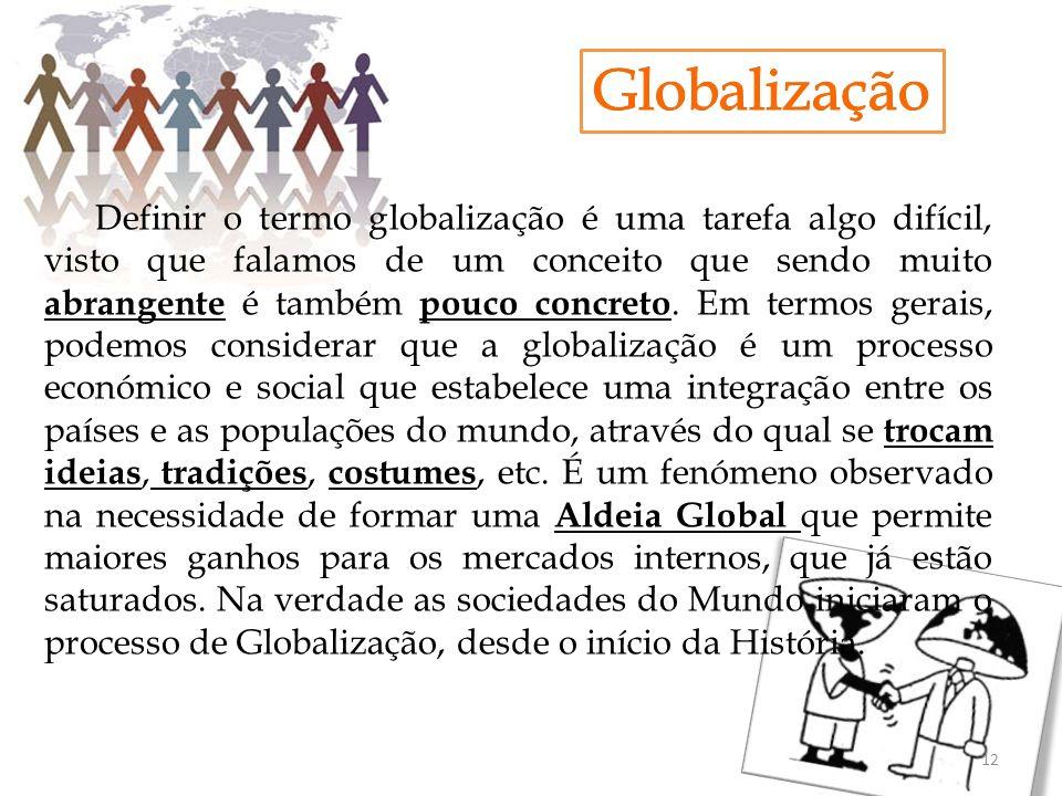 Definir o termo globalização é uma tarefa algo difícil, visto que falamos de um conceito que sendo muito abrangente é também pouco concreto. Em termos