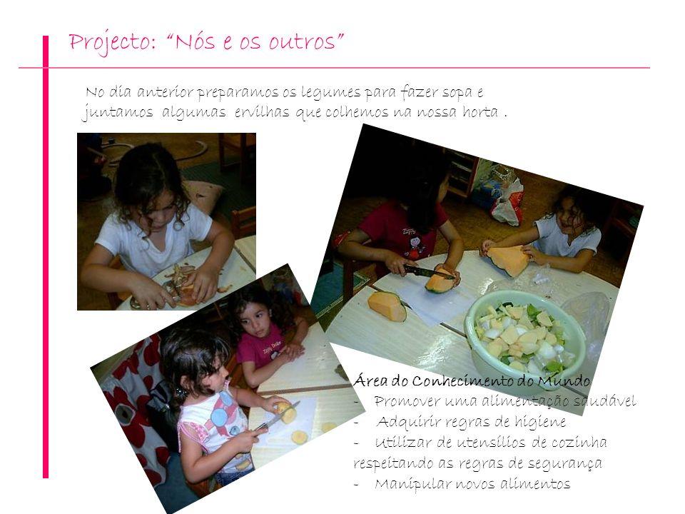 Projecto: Nós e os outros No dia anterior preparamos os legumes para fazer sopa e juntamos algumas ervilhas que colhemos na nossa horta. Área do Conhe