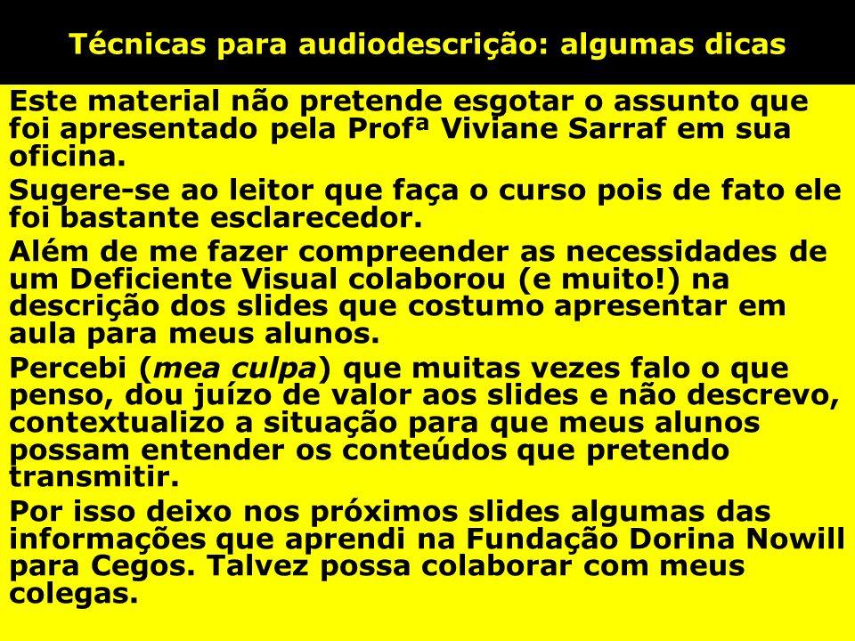 Técnicas para audiodescrição: algumas dicas Este material não pretende esgotar o assunto que foi apresentado pela Profª Viviane Sarraf em sua oficina.