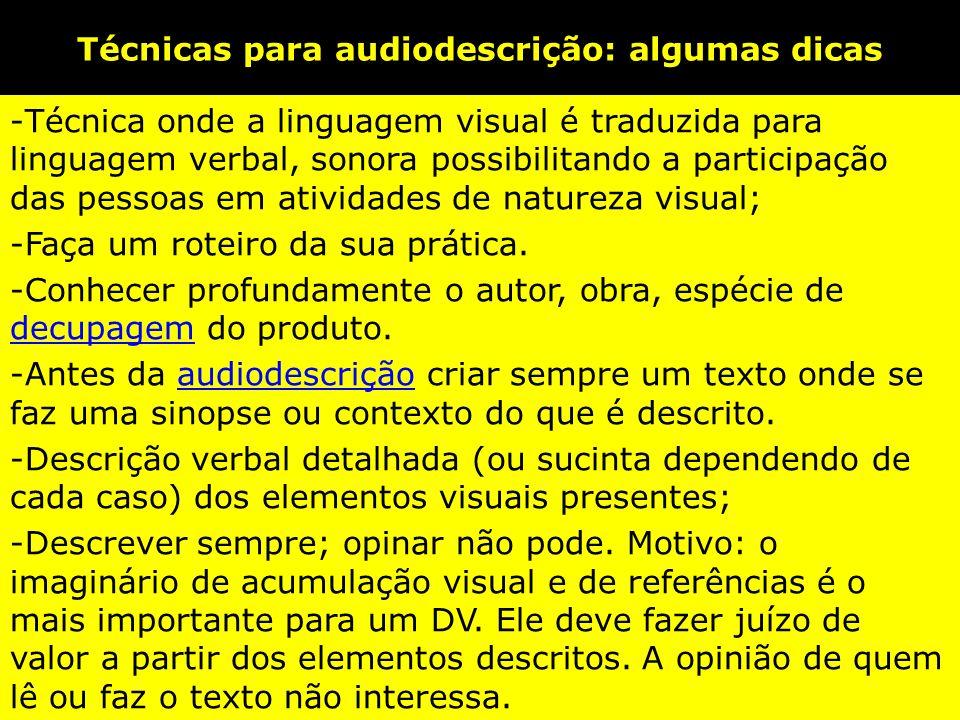 Técnicas para audiodescrição: algumas dicas -Técnica onde a linguagem visual é traduzida para linguagem verbal, sonora possibilitando a participação das pessoas em atividades de natureza visual; -Faça um roteiro da sua prática.
