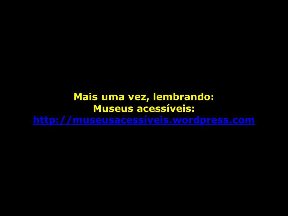 Mais uma vez, lembrando: Museus acessíveis: http://museusacessíveis.wordpress.com http://museusacessíveis.wordpress.com