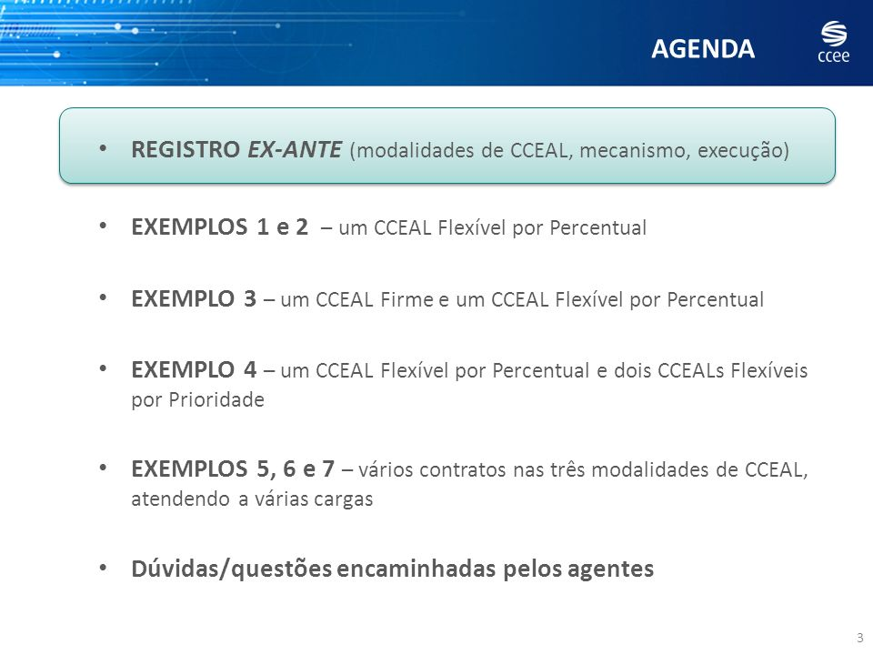 AGENDA 34 REGISTRO EX-ANTE (modalidades de CCEAL, mecanismo, execução) EXEMPLOS 1 e 2 – um CCEAL Flexível por Percentual EXEMPLO 3 – um CCEAL Firme e um CCEAL Flexível por Percentual EXEMPLO 4 – um CCEAL Flexível por Percentual e dois CCEALs Flexíveis por Prioridade EXEMPLOS 5, 6 e 7 – vários contratos nas três modalidades de CCEAL, atendendo a várias cargas Dúvidas/questões encaminhadas pelos agentes