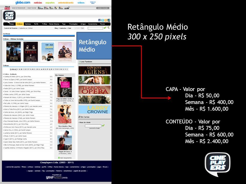 Retângulo Médio 300 x 250 pixels CAPA - Valor por Dia - R$ 50,00 Semana - R$ 400,00 Mês - R$ 1.600,00 CONTEÚDO - Valor por Dia - R$ 75,00 Semana - R$ 600,00 Mês - R$ 2.400,00