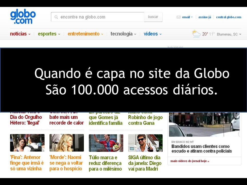 Quando é capa no site da Globo São 100.000 acessos diários.