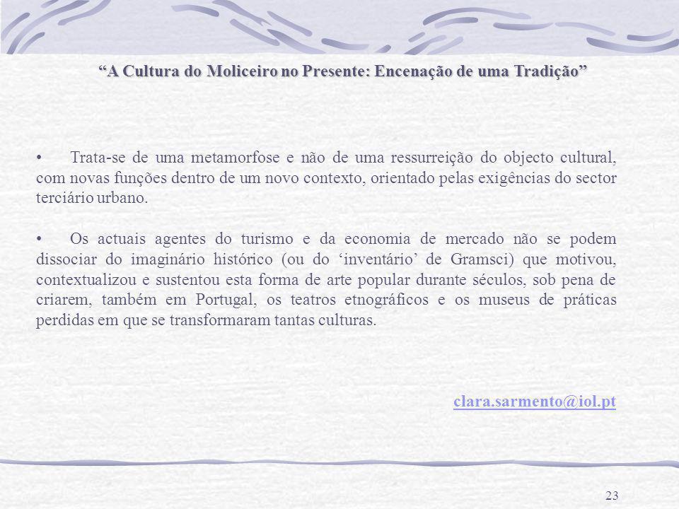 23 A Cultura do Moliceiro no Presente: Encenação de uma Tradição Trata-se de uma metamorfose e não de uma ressurreição do objecto cultural, com novas funções dentro de um novo contexto, orientado pelas exigências do sector terciário urbano.
