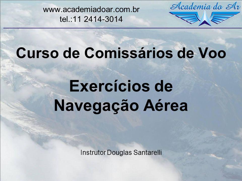 Curso de Comissários de Voo Exercícios de Navegação Aérea Instrutor Douglas Santarelli www.academiadoar.com.br tel.:11 2414-3014