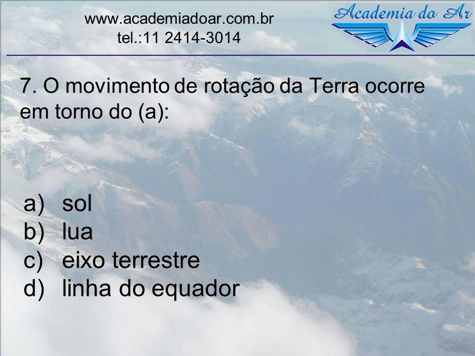 7. O movimento de rotação da Terra ocorre em torno do (a): www.academiadoar.com.br tel.:11 2414-3014 a)sol b)lua c)eixo terrestre d)linha do equador