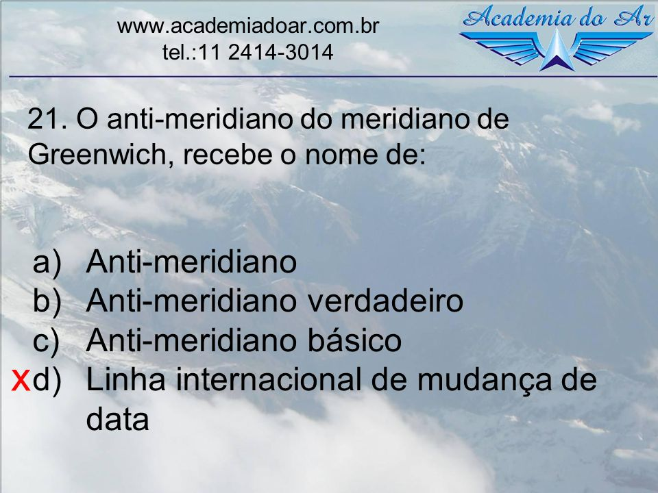 21. O anti-meridiano do meridiano de Greenwich, recebe o nome de: www.academiadoar.com.br tel.:11 2414-3014 a)Anti-meridiano b)Anti-meridiano verdadei