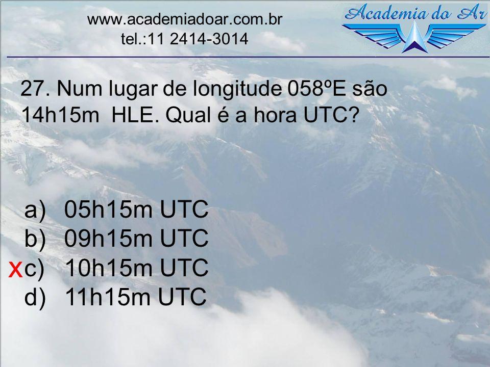 27. Num lugar de longitude 058ºE são 14h15m HLE. Qual é a hora UTC? www.academiadoar.com.br tel.:11 2414-3014 a)05h15m UTC b)09h15m UTC c)10h15m UTC d