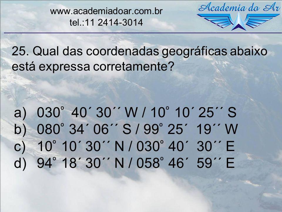 25. Qual das coordenadas geográficas abaixo está expressa corretamente? www.academiadoar.com.br tel.:11 2414-3014 a)030 º 40´ 30´´ W / 10 º 10´ 25´´ S