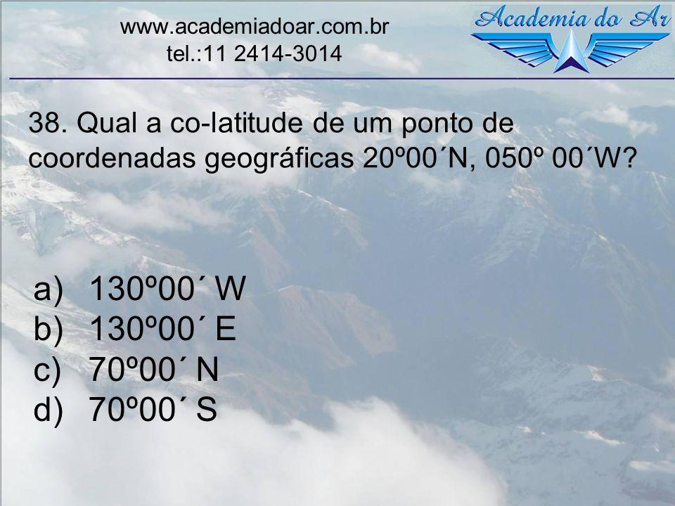 38. Qual a co-latitude de um ponto de coordenadas geográficas 20º00´N, 050º 00´W? www.academiadoar.com.br tel.:11 2414-3014 a)130º00´ W b)130º00´ E c)