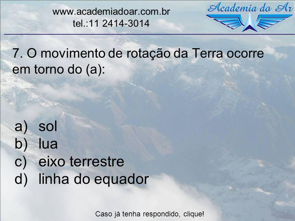 7. O movimento de rotação da Terra ocorre em torno do (a): www.academiadoar.com.br tel.:11 2414-3014 a)sol b)lua c)eixo terrestre d)linha do equador C