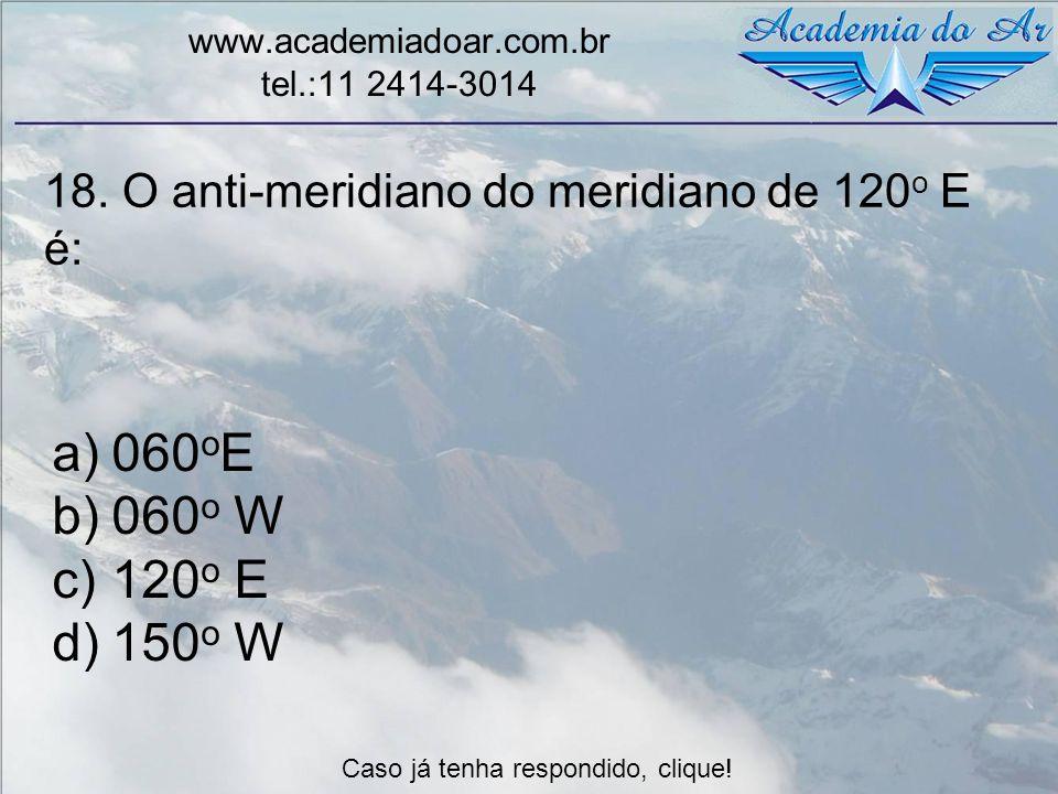 18. O anti-meridiano do meridiano de 120 o E é: www.academiadoar.com.br tel.:11 2414-3014 a)060 o E b)060 o W c)120 o E d)150 o W Caso já tenha respon