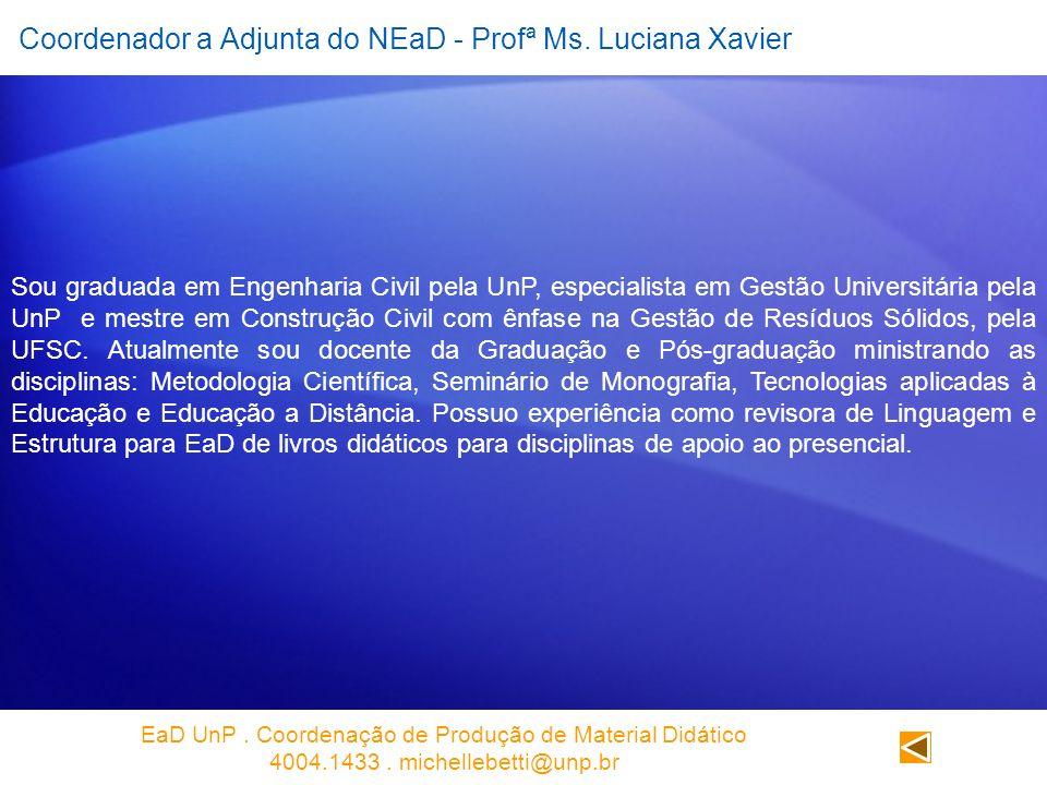 Coordenador a Adjunta do NEaD - Profª Ms. Luciana Xavier Sou graduada em Engenharia Civil pela UnP, especialista em Gestão Universitária pela UnP e me