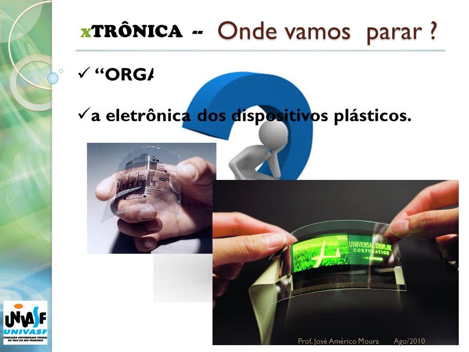 36 xTRÔNICA -- Onde vamos parar ? ORGANOELETRÔNICA a eletrônica dos dispositivos plásticos. Prof. José Américo Moura Ago/2010