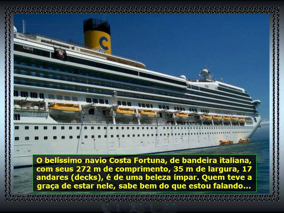 O belíssimo navio Costa Fortuna, de bandeira italiana, com seus 272 m de comprimento, 35 m de largura, 17 andares (decks), é de uma beleza ímpar.