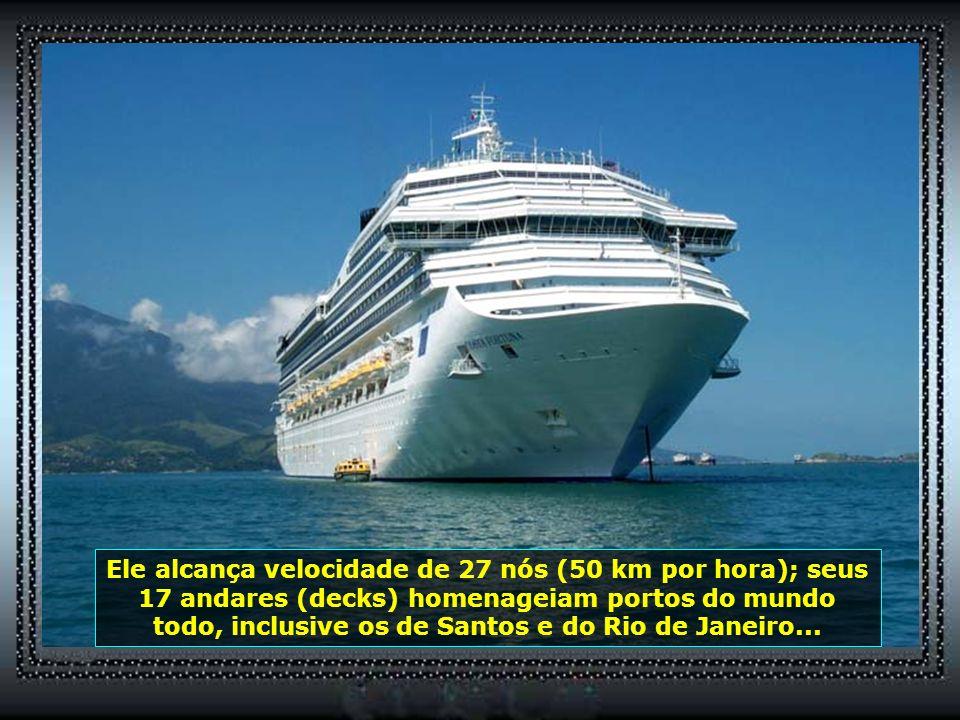 Ele alcança velocidade de 27 nós (50 km por hora); seus 17 andares (decks) homenageiam portos do mundo todo, inclusive os de Santos e do Rio de Janeiro...