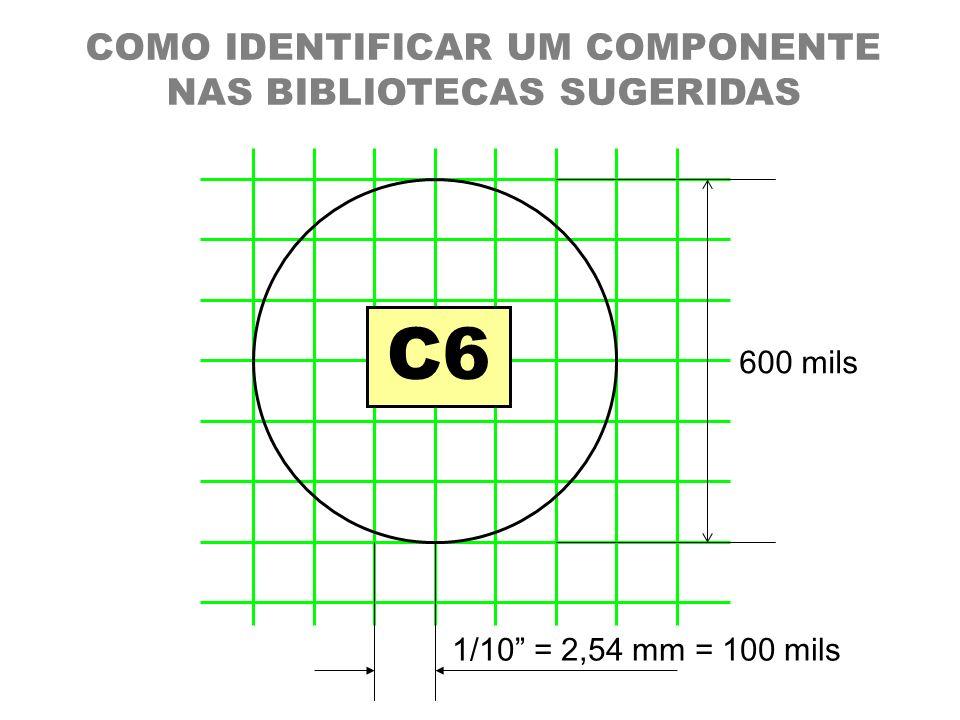 COMO IDENTIFICAR UM COMPONENTE NAS BIBLIOTECAS SUGERIDAS 1/10 = 2,54 mm = 100 mils 600 mils C6