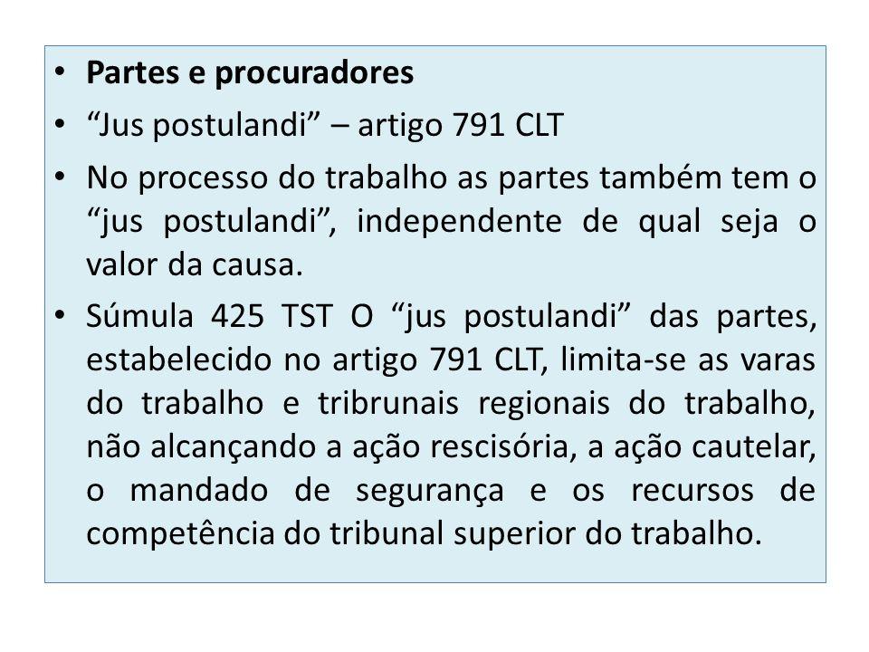 Partes e procuradores Jus postulandi – artigo 791 CLT No processo do trabalho as partes também tem o jus postulandi, independente de qual seja o valor da causa.
