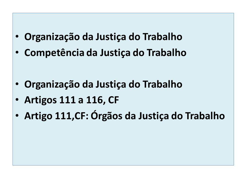 Organização da Justiça do Trabalho Competência da Justiça do Trabalho Organização da Justiça do Trabalho Artigos 111 a 116, CF Artigo 111,CF: Órgãos da Justiça do Trabalho