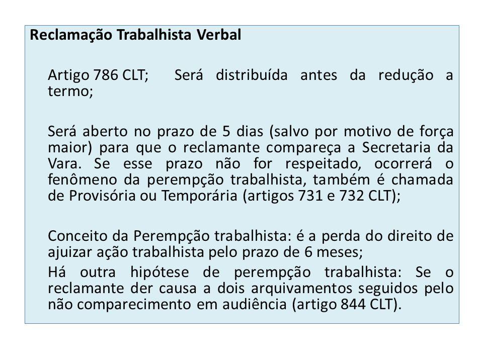 Reclamação Trabalhista Verbal Artigo 786 CLT; Será distribuída antes da redução a termo; Será aberto no prazo de 5 dias (salvo por motivo de força maior) para que o reclamante compareça a Secretaria da Vara.