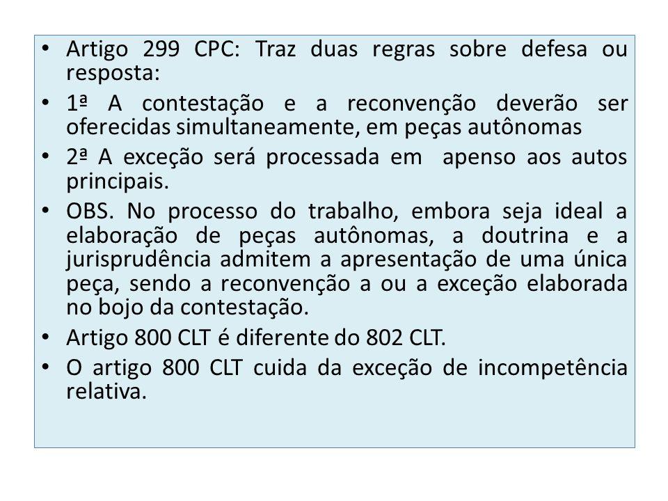 Artigo 299 CPC: Traz duas regras sobre defesa ou resposta: 1ª A contestação e a reconvenção deverão ser oferecidas simultaneamente, em peças autônomas 2ª A exceção será processada em apenso aos autos principais.