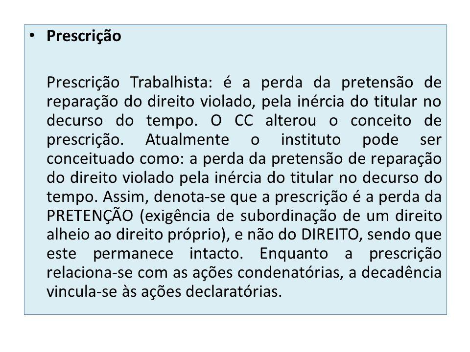 Prescrição Prescrição Trabalhista: é a perda da pretensão de reparação do direito violado, pela inércia do titular no decurso do tempo.