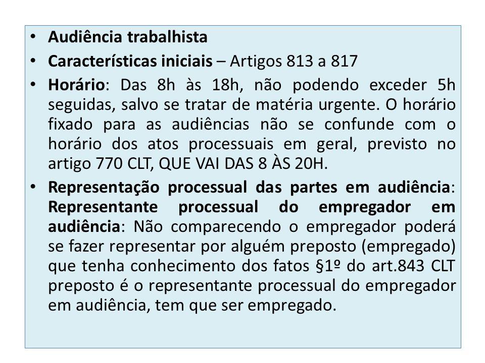 Audiência trabalhista Características iniciais – Artigos 813 a 817 Horário: Das 8h às 18h, não podendo exceder 5h seguidas, salvo se tratar de matéria urgente.