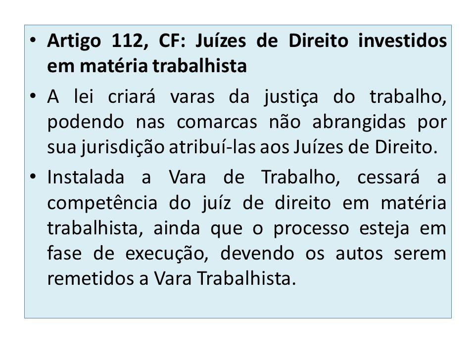 Artigo 112, CF: Juízes de Direito investidos em matéria trabalhista A lei criará varas da justiça do trabalho, podendo nas comarcas não abrangidas por sua jurisdição atribuí-las aos Juízes de Direito.