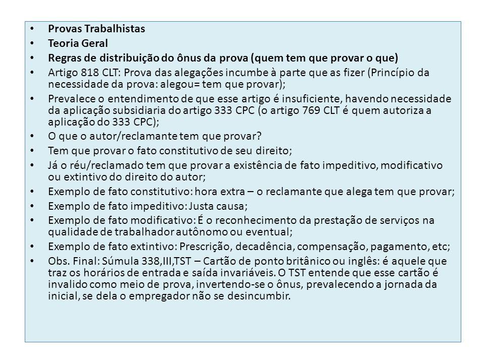 Provas Trabalhistas Teoria Geral Regras de distribuição do ônus da prova (quem tem que provar o que) Artigo 818 CLT: Prova das alegações incumbe à parte que as fizer (Princípio da necessidade da prova: alegou= tem que provar); Prevalece o entendimento de que esse artigo é insuficiente, havendo necessidade da aplicação subsidiaria do artigo 333 CPC (o artigo 769 CLT é quem autoriza a aplicação do 333 CPC); O que o autor/reclamante tem que provar.