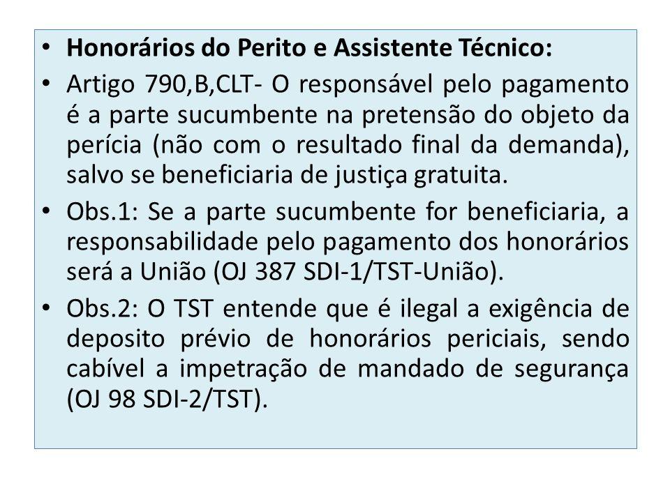 Honorários do Perito e Assistente Técnico: Artigo 790,B,CLT- O responsável pelo pagamento é a parte sucumbente na pretensão do objeto da perícia (não com o resultado final da demanda), salvo se beneficiaria de justiça gratuita.