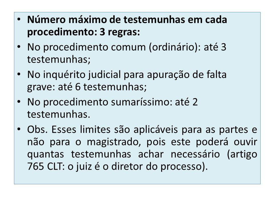 Número máximo de testemunhas em cada procedimento: 3 regras: No procedimento comum (ordinário): até 3 testemunhas; No inquérito judicial para apuração de falta grave: até 6 testemunhas; No procedimento sumaríssimo: até 2 testemunhas.