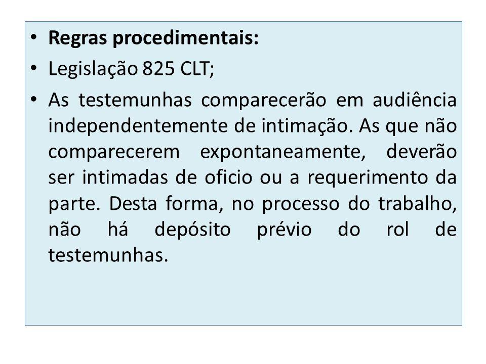 Regras procedimentais: Legislação 825 CLT; As testemunhas comparecerão em audiência independentemente de intimação. As que não comparecerem expontanea