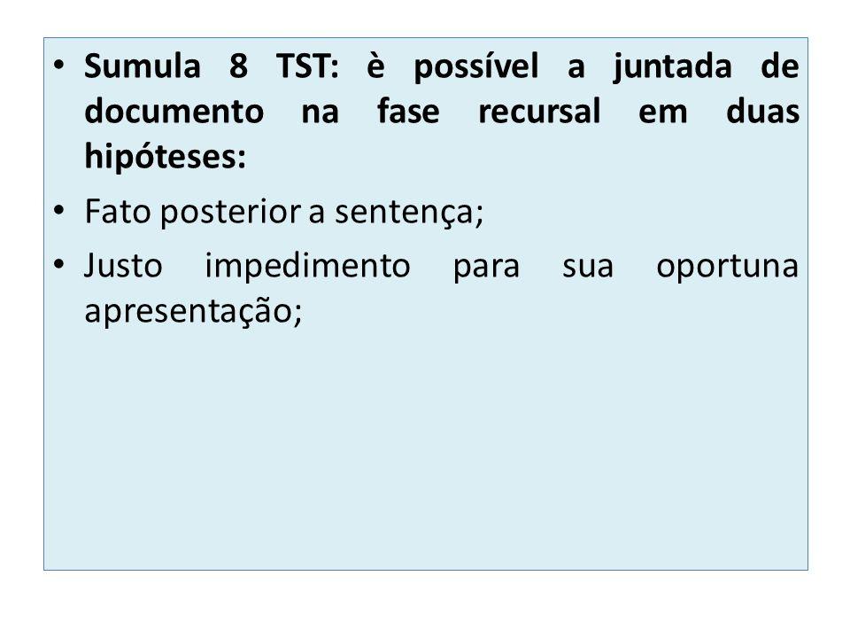 Sumula 8 TST: è possível a juntada de documento na fase recursal em duas hipóteses: Fato posterior a sentença; Justo impedimento para sua oportuna apresentação;
