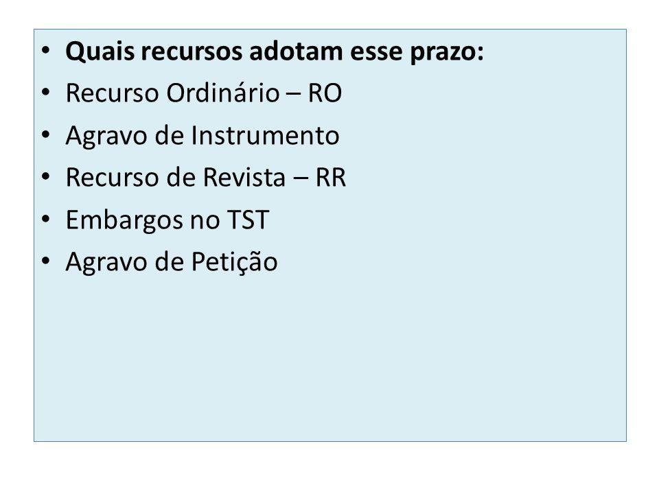 Quais recursos adotam esse prazo: Recurso Ordinário – RO Agravo de Instrumento Recurso de Revista – RR Embargos no TST Agravo de Petição