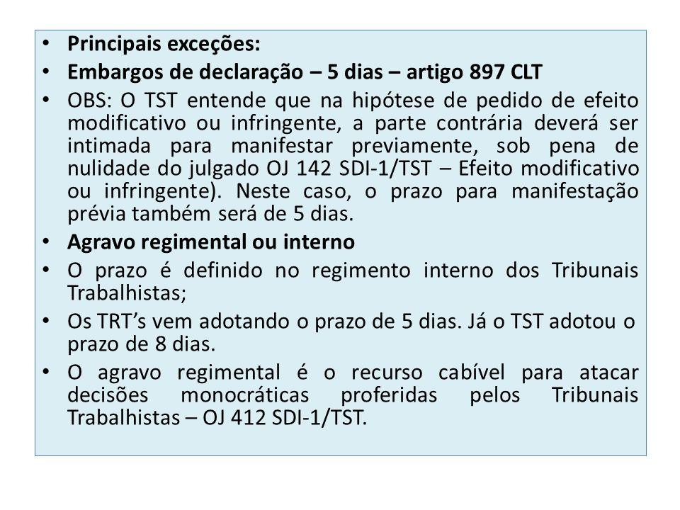 Principais exceções: Embargos de declaração – 5 dias – artigo 897 CLT OBS: O TST entende que na hipótese de pedido de efeito modificativo ou infringente, a parte contrária deverá ser intimada para manifestar previamente, sob pena de nulidade do julgado OJ 142 SDI-1/TST – Efeito modificativo ou infringente).