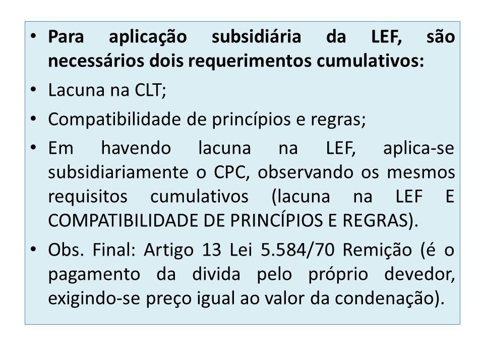 Para aplicação subsidiária da LEF, são necessários dois requerimentos cumulativos: Lacuna na CLT; Compatibilidade de princípios e regras; Em havendo lacuna na LEF, aplica-se subsidiariamente o CPC, observando os mesmos requisitos cumulativos (lacuna na LEF E COMPATIBILIDADE DE PRINCÍPIOS E REGRAS).