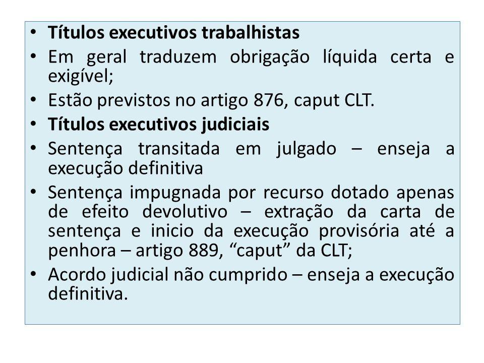 Títulos executivos trabalhistas Em geral traduzem obrigação líquida certa e exigível; Estão previstos no artigo 876, caput CLT. Títulos executivos jud