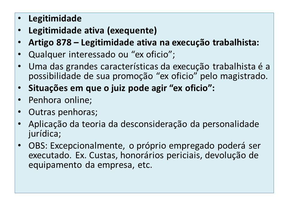 Legitimidade Legitimidade ativa (exequente) Artigo 878 – Legitimidade ativa na execução trabalhista: Qualquer interessado ou ex oficio; Uma das grandes características da execução trabalhista é a possibilidade de sua promoção ex oficio pelo magistrado.