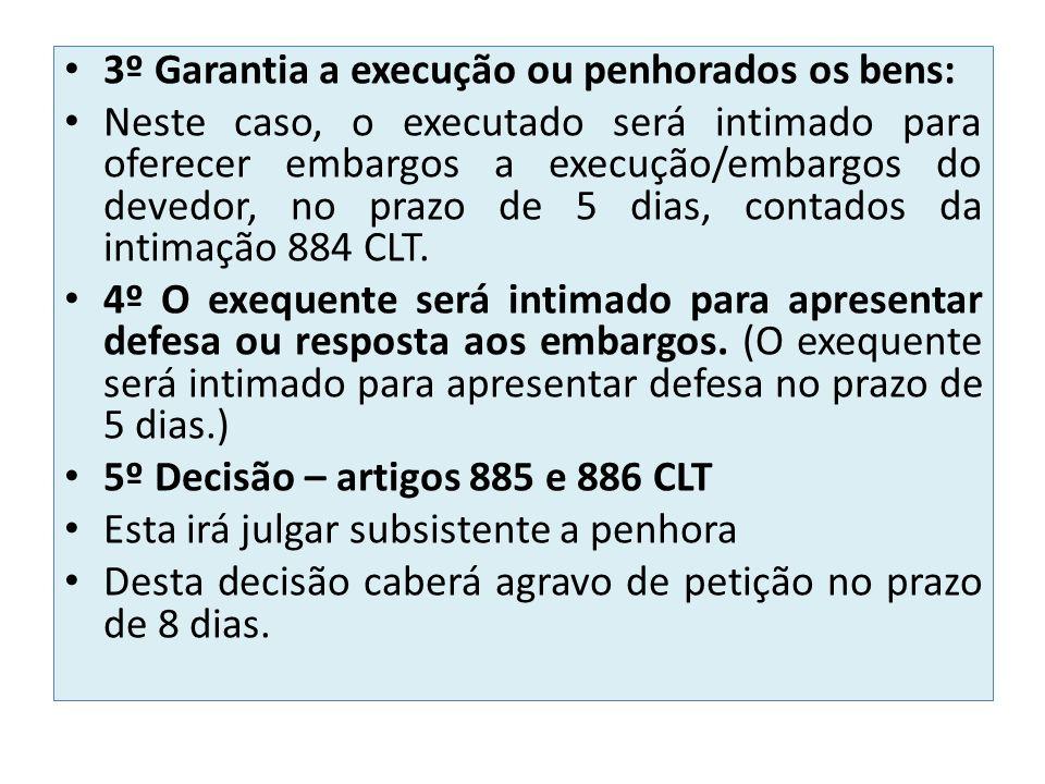3º Garantia a execução ou penhorados os bens: Neste caso, o executado será intimado para oferecer embargos a execução/embargos do devedor, no prazo de 5 dias, contados da intimação 884 CLT.