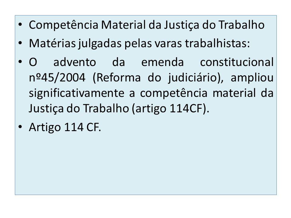 Competência Material da Justiça do Trabalho Matérias julgadas pelas varas trabalhistas: O advento da emenda constitucional nº45/2004 (Reforma do judiciário), ampliou significativamente a competência material da Justiça do Trabalho (artigo 114CF).