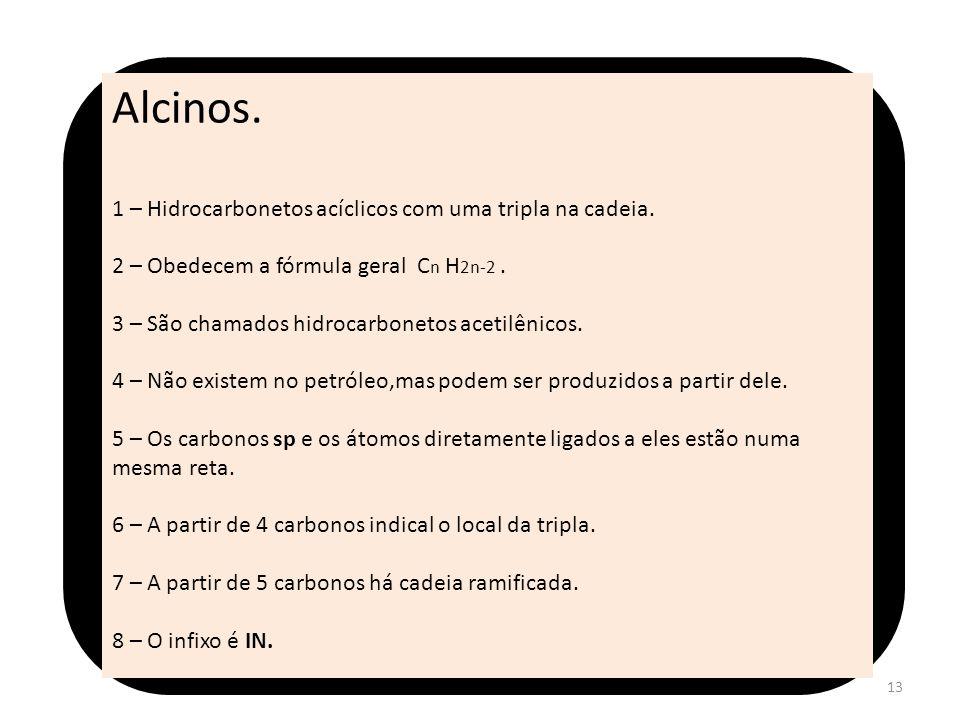 13 Alcinos. 1 – Hidrocarbonetos acíclicos com uma tripla na cadeia. 2 – Obedecem a fórmula geral C n H 2n-2. 3 – São chamados hidrocarbonetos acetilên
