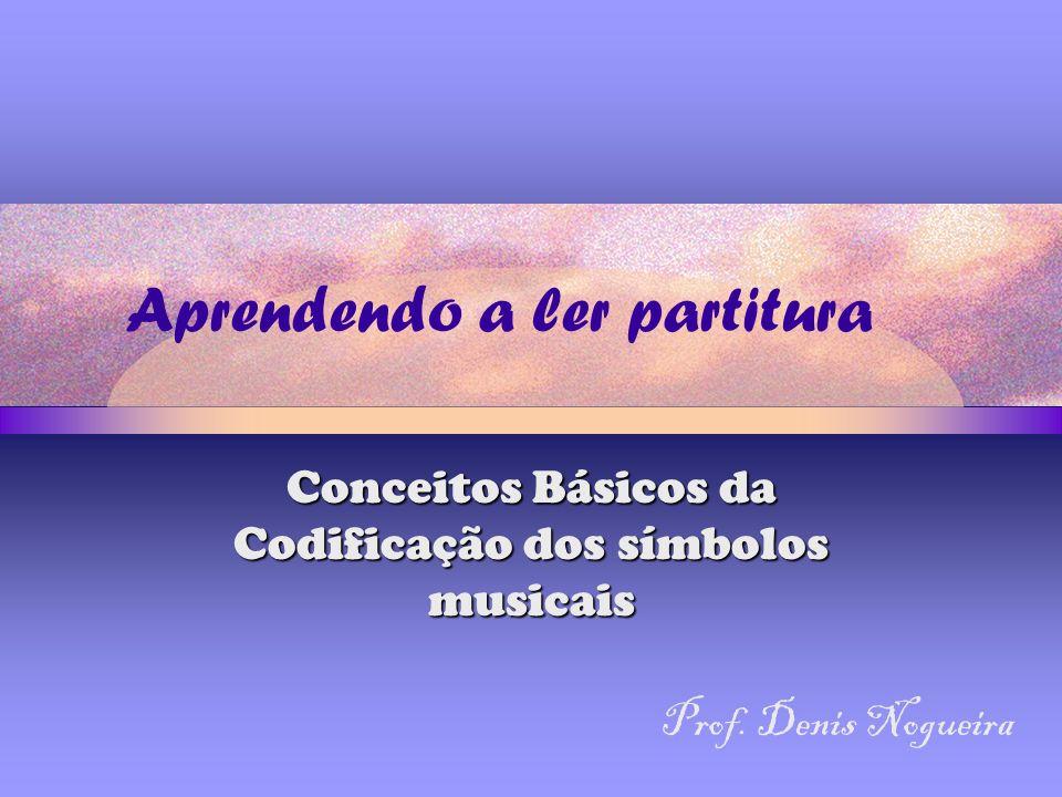 Aprendendo a ler partitura Conceitos Básicos da Codificação dos símbolos musicais Prof.