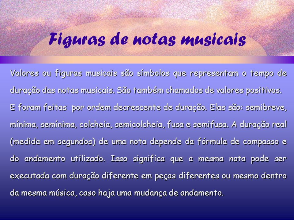 Figuras de notas musicais Valores ou figuras musicais são símbolos que representam o tempo de duração das notas musicais.